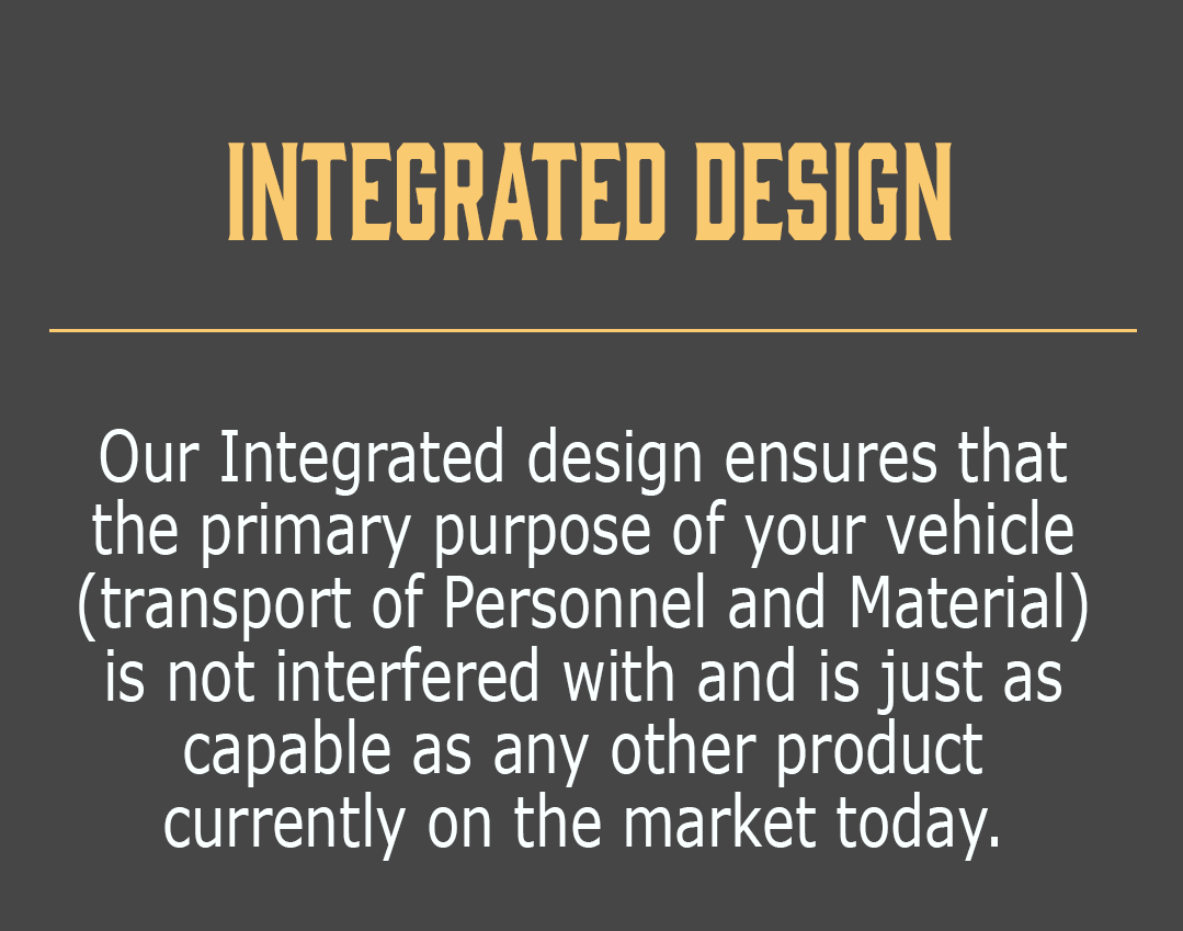Integrated Design-Our Integrated design ensures that the primary purpose of your vehicle (transport of Personnel and Material) is not interfered with and is just as capable as any other product  currently on the market today.